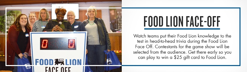 Food Lion Face-off; Watch teams put their Food Lion knowledge to the test in head-to-head trivia during the Food Lion Face Off. Contestants for the game show will be selected from the audience. Get there early so you can play to win a $25 gift card to Food Lion.