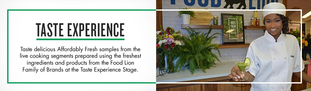 Taste experience;Taste delicious Affordably Fresh samples from the live cooking segments prepared using the freshest ingredients and products from the Food Lion Family of Brands at the Taste Experience Stage.