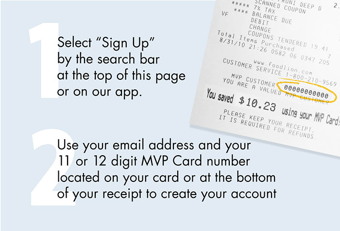 It's Easy, Select 'Sign Up' by the search bar at the top of this page or on our app, Use your email address and your 11 or 12 digit MVP Card number located on your card or at the bottom of your receipt to create your account